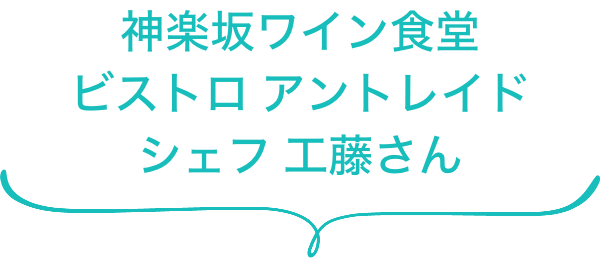 神楽坂ワイン食堂 ビストロ アントレイド シェフ 工藤さん